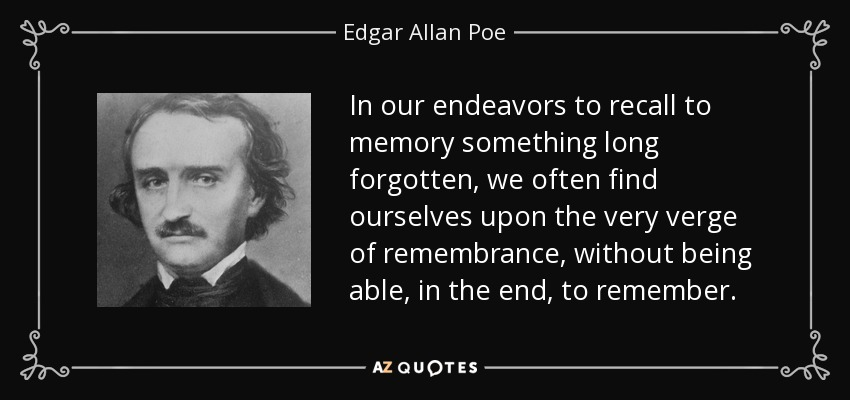 In our endeavors to recall to memory something long forgotten, we often find ourselves upon the very verge of remembrance, without being able, in the end, to remember. - Edgar Allan Poe