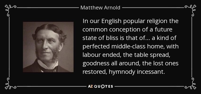 In our English popular religion the common conception of a future state of bliss is that of ... a kind of perfected middle-class home, with labour ended, the table spread, goodness all around, the lost ones restored, hymnody incessant. - Matthew Arnold