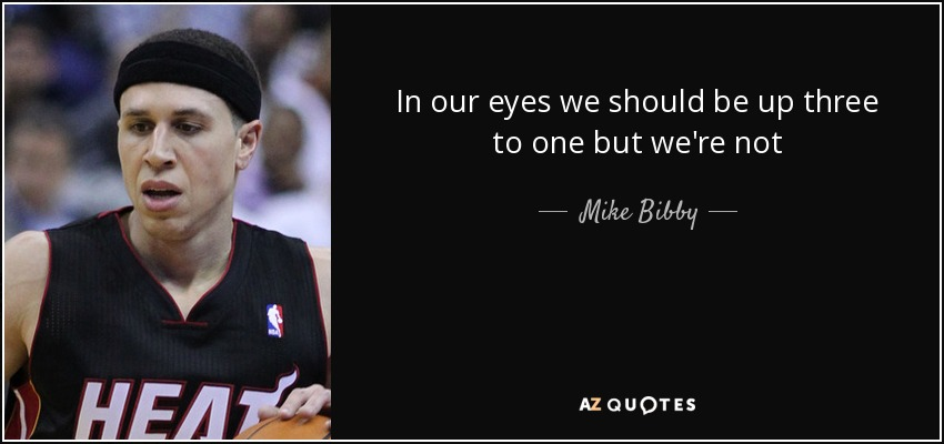 In our eyes we should be up three to one but we're not - Mike Bibby