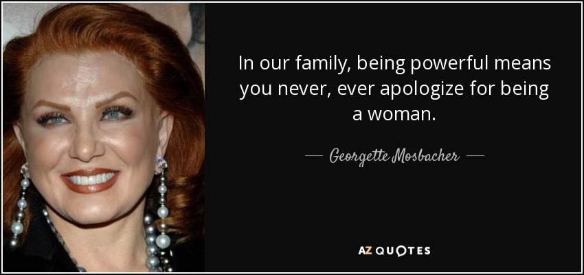 In our family, being powerful means you never, ever apologize for being a woman. - Georgette Mosbacher