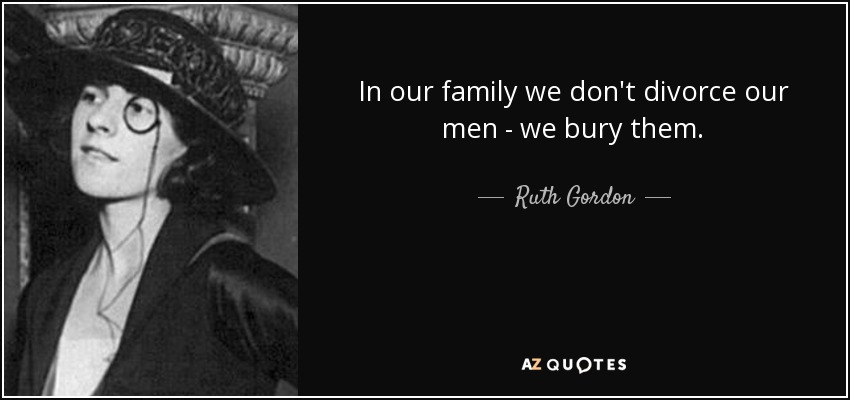In our family we don't divorce our men - we bury them. - Ruth Gordon