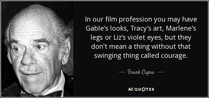 In our film profession you may have Gable's looks, Tracy's art, Marlene's legs or Liz's violet eyes, but they don't mean a thing without that swinging thing called courage. - Frank Capra