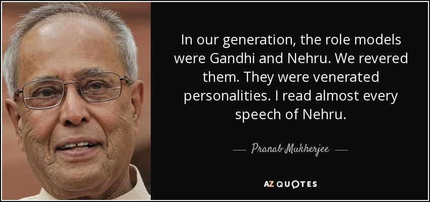 In our generation, the role models were Gandhi and Nehru. We revered them. They were venerated personalities. I read almost every speech of Nehru. - Pranab Mukherjee