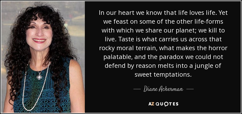 In our heart we know that life loves life. Yet we feast on some of the other life-forms with which we share our planet; we kill to live. Taste is what carries us across that rocky moral terrain, what makes the horror palatable, and the paradox we could not defend by reason melts into a jungle of sweet temptations. - Diane Ackerman