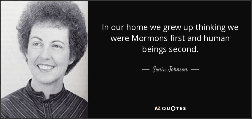 In our home we grew up thinking we were Mormons first and human beings second. - Sonia Johnson