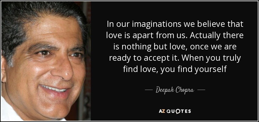In our imaginations we believe that love is apart from us. Actually there is nothing but love, once we are ready to accept it. When you truly find love, you find yourself - Deepak Chopra