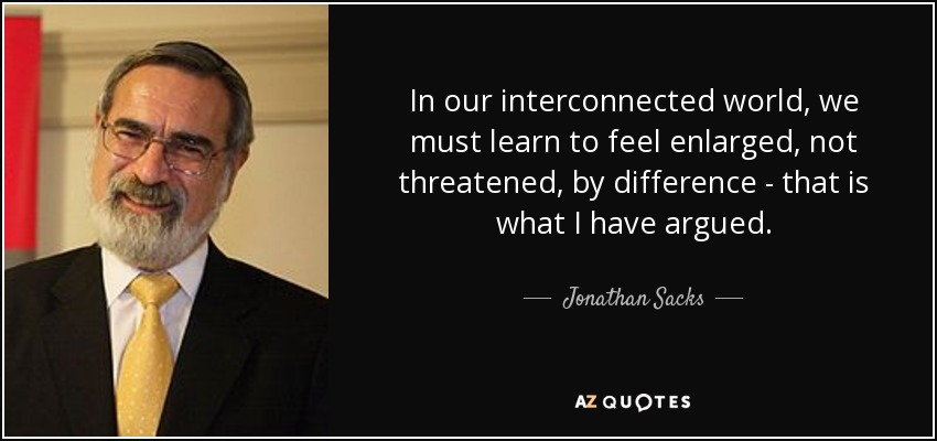 In our interconnected world, we must learn to feel enlarged, not threatened, by difference - that is what I have argued. - Jonathan Sacks