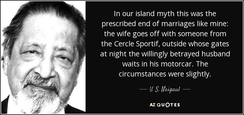 In our island myth this was the prescribed end of marriages like mine: the wife goes off with someone from the Cercle Sportif, outside whose gates at night the willingly betrayed husband waits in his motorcar. The circumstances were slightly. - V. S. Naipaul