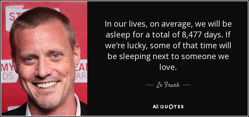 In our lives, on average, we will be asleep for a total of 8,477 days. If we're lucky, some of that time will be sleeping next to someone we love. - Ze Frank