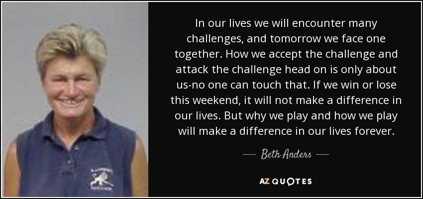 In our lives we will encounter many challenges, and tomorrow we face one together. How we accept the challenge and attack the challenge head on is only about us-no one can touch that. If we win or lose this weekend, it will not make a difference in our lives. But why we play and how we play will make a difference in our lives forever. - Beth Anders