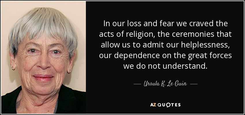 In our loss and fear we craved the acts of religion, the ceremonies that allow us to admit our helplessness, our dependence on the great forces we do not understand. - Ursula K. Le Guin