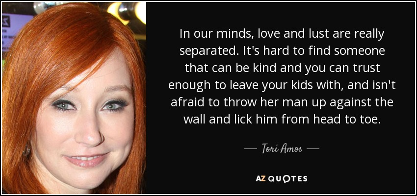 In our minds, love and lust are really separated. It's hard to find someone that can be kind and you can trust enough to leave your kids with, and isn't afraid to throw her man up against the wall and lick him from head to toe. - Tori Amos