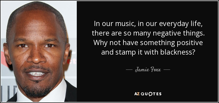 In our music, in our everyday life, there are so many negative things. Why not have something positive and stamp it with blackness? - Jamie Foxx