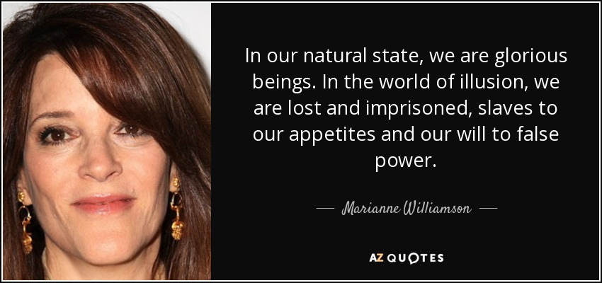 In our natural state, we are glorious beings. In the world of illusion, we are lost and imprisoned, slaves to our appetites and our will to false power. - Marianne Williamson