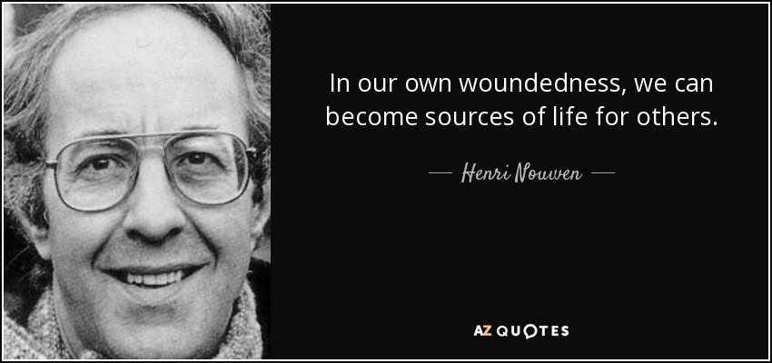 In our own woundedness, we can become sources of life for others. - Henri Nouwen