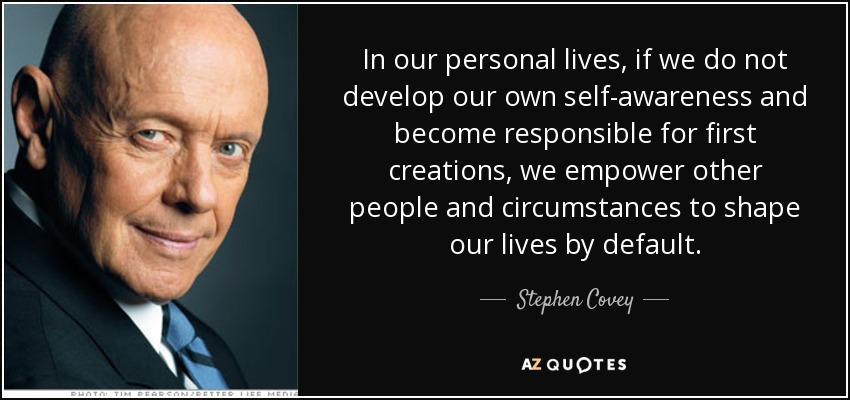 In our personal lives, if we do not develop our own self-awareness and become responsible for first creations, we empower other people and circumstances to shape our lives by default. - Stephen Covey