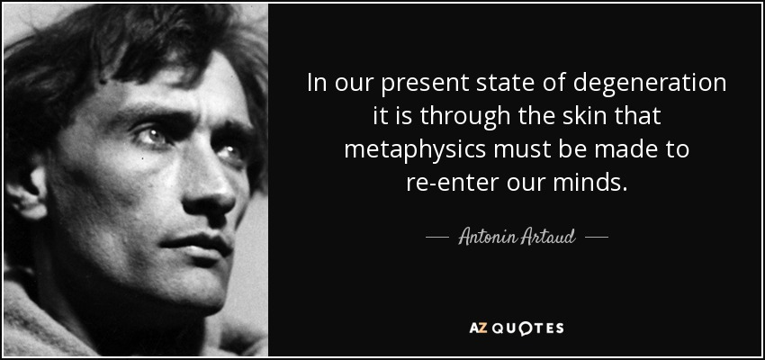 In our present state of degeneration it is through the skin that metaphysics must be made to re-enter our minds. - Antonin Artaud