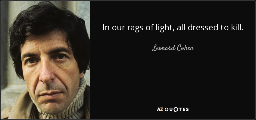 In our rags of light, all dressed to kill. - Leonard Cohen