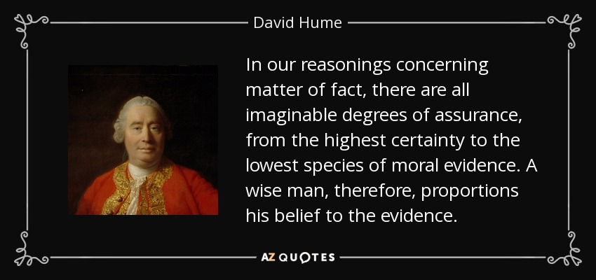 In our reasonings concerning matter of fact, there are all imaginable degrees of assurance, from the highest certainty to the lowest species of moral evidence. A wise man, therefore, proportions his belief to the evidence. - David Hume