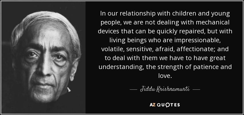 In our relationship with children and young people, we are not dealing with mechanical devices that can be quickly repaired, but with living beings who are impressionable, volatile, sensitive, afraid, affectionate; and to deal with them we have to have great understanding, the strength of patience and love. - Jiddu Krishnamurti