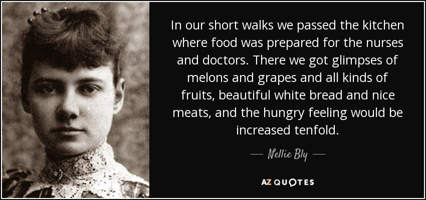 In our short walks we passed the kitchen where food was prepared for the nurses and doctors. There we got glimpses of melons and grapes and all kinds of fruits, beautiful white bread and nice meats, and the hungry feeling would be increased tenfold. - Nellie Bly