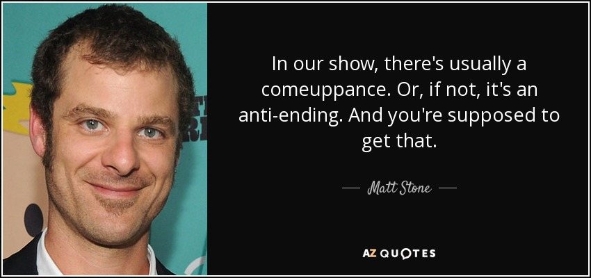 In our show, there's usually a comeuppance. Or, if not, it's an anti-ending. And you're supposed to get that. - Matt Stone