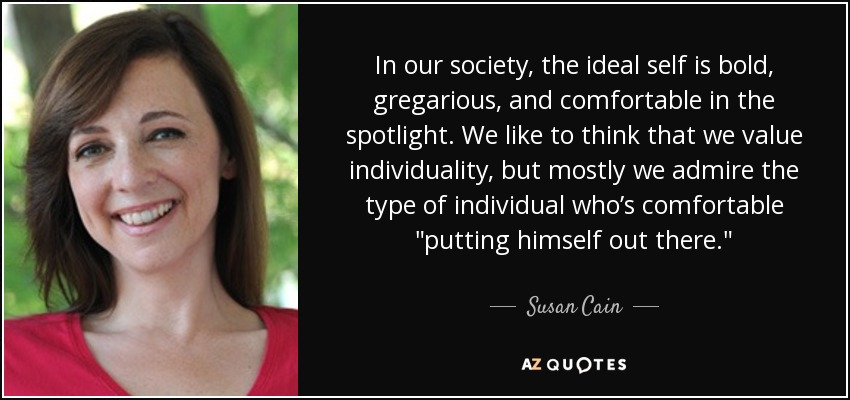 In our society, the ideal self is bold, gregarious, and comfortable in the spotlight. We like to think that we value individuality, but mostly we admire the type of individual who's comfortable