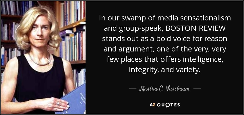 In our swamp of media sensationalism and group-speak, BOSTON REVIEW stands out as a bold voice for reason and argument, one of the very, very few places that offers intelligence, integrity, and variety. - Martha C. Nussbaum