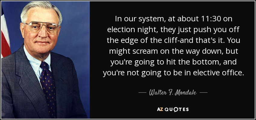 In our system, at about 11:30 on election night, they just push you off the edge of the cliff-and that's it. You might scream on the way down, but you're going to hit the bottom, and you're not going to be in elective office. - Walter F. Mondale