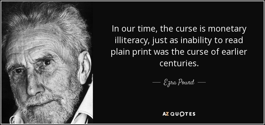 In our time, the curse is monetary illiteracy, just as inability to read plain print was the curse of earlier centuries. - Ezra Pound