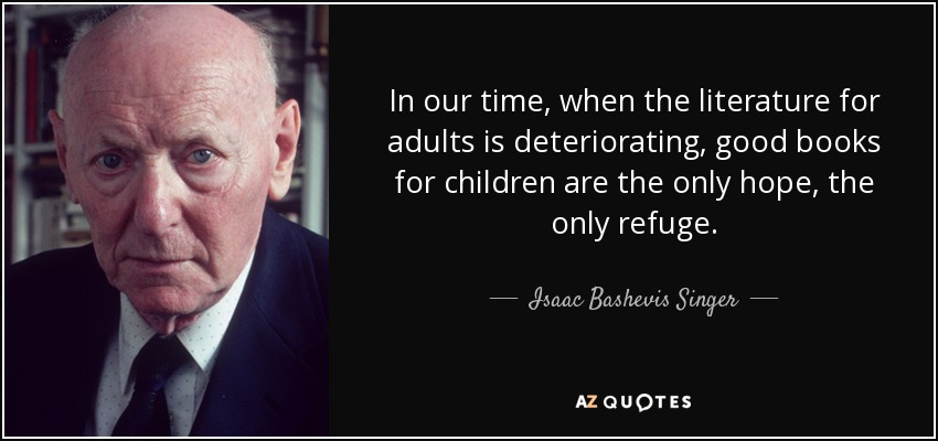 In our time, when the literature for adults is deteriorating, good books for children are the only hope, the only refuge. - Isaac Bashevis Singer