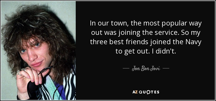 In our town, the most popular way out was joining the service. So my three best friends joined the Navy to get out. I didn't. - Jon Bon Jovi