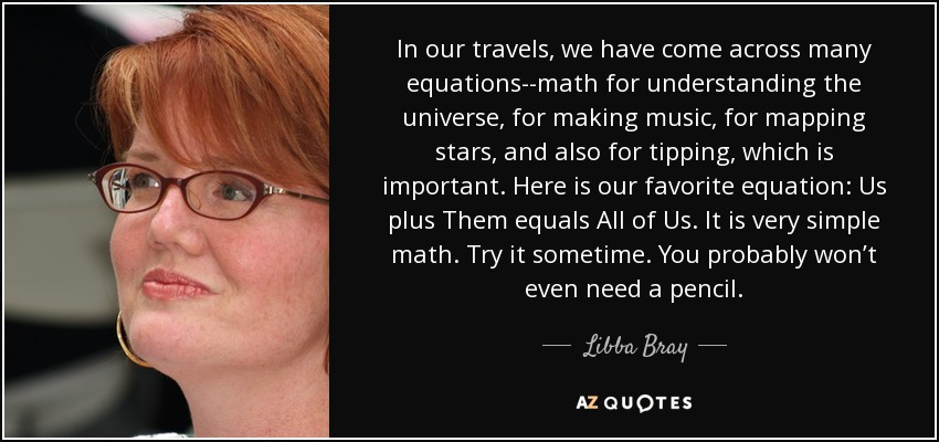 In our travels, we have come across many equations--math for understanding the universe, for making music, for mapping stars, and also for tipping, which is important. Here is our favorite equation: Us plus Them equals All of Us. It is very simple math. Try it sometime. You probably won't even need a pencil. - Libba Bray
