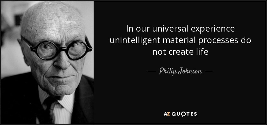 In our universal experience unintelligent material processes do not create life - Philip Johnson
