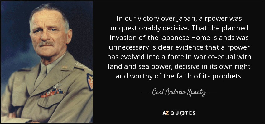 In our victory over Japan, airpower was unquestionably decisive. That the planned invasion of the Japanese Home islands was unnecessary is clear evidence that airpower has evolved into a force in war co-equal with land and sea power, decisive in its own right and worthy of the faith of its prophets. - Carl Andrew Spaatz