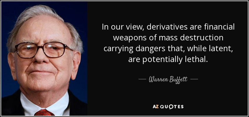 In our view, derivatives are financial weapons of mass destruction carrying dangers that, while latent, are potentially lethal. - Warren Buffett
