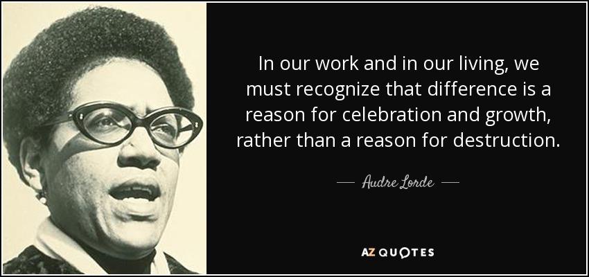 In our work and in our living, we must recognize that difference is a reason for celebration and growth, rather than a reason for destruction. - Audre Lorde