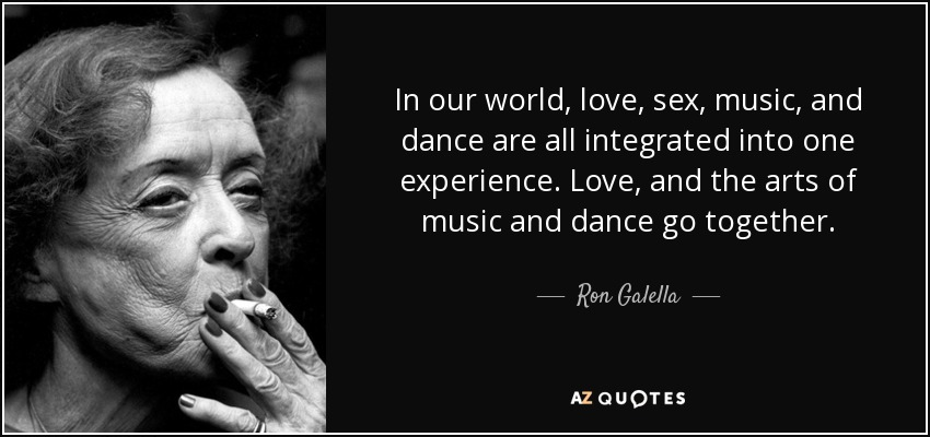 In our world, love, sex, music, and dance are all integrated into one experience. Love, and the arts of music and dance go together. - Ron Galella