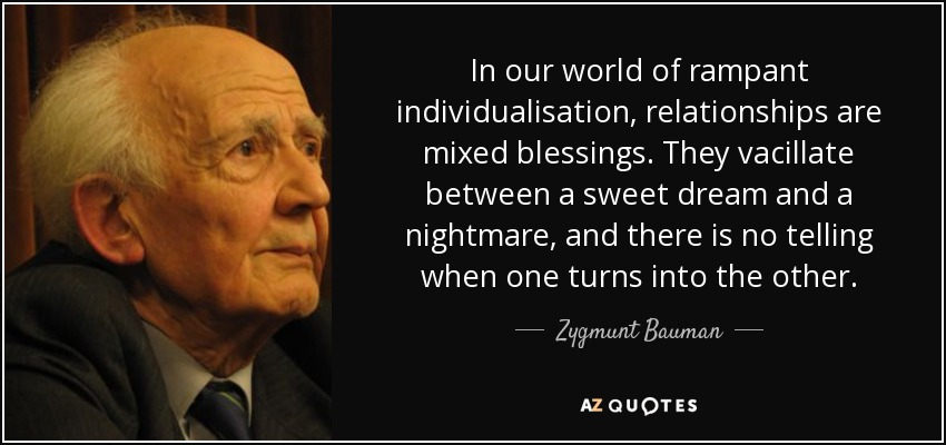 In our world of rampant individualisation, relationships are mixed blessings. They vacillate between a sweet dream and a nightmare, and there is no telling when one turns into the other. - Zygmunt Bauman