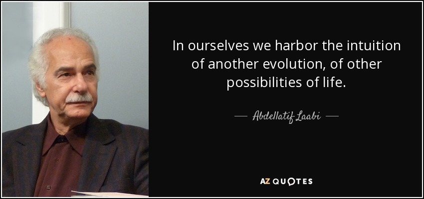 In ourselves we harbor the intuition of another evolution, of other possibilities of life. - Abdellatif Laabi