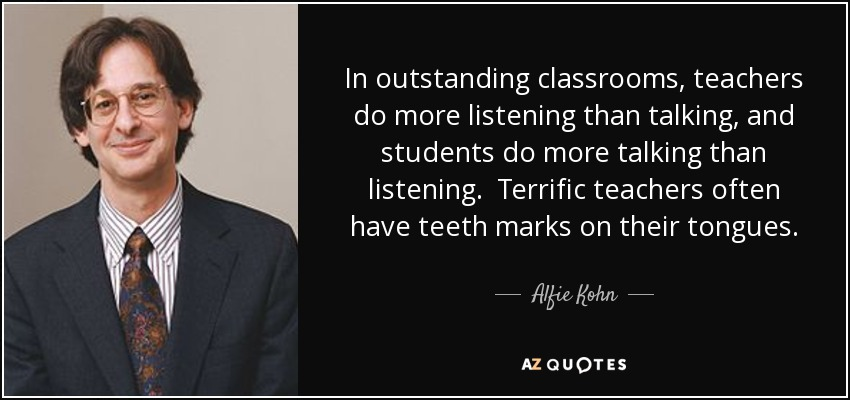 In outstanding classrooms, teachers do more listening than talking, and students do more talking than listening. Terrific teachers often have teeth marks on their tongues. - Alfie Kohn