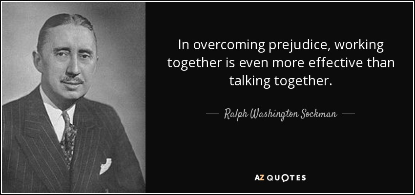 In overcoming prejudice, working together is even more effective than talking together. - Ralph Washington Sockman
