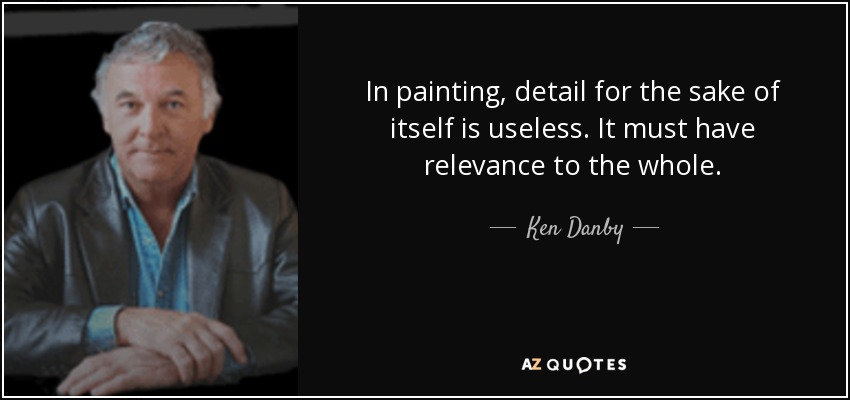 In painting, detail for the sake of itself is useless. It must have relevance to the whole. - Ken Danby