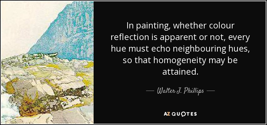 In painting, whether colour reflection is apparent or not, every hue must echo neighbouring hues, so that homogeneity may be attained. - Walter J. Phillips