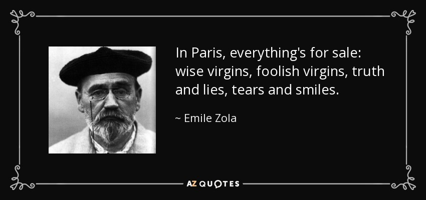 In Paris, everything's for sale: wise virgins, foolish virgins, truth and lies, tears and smiles. - Emile Zola