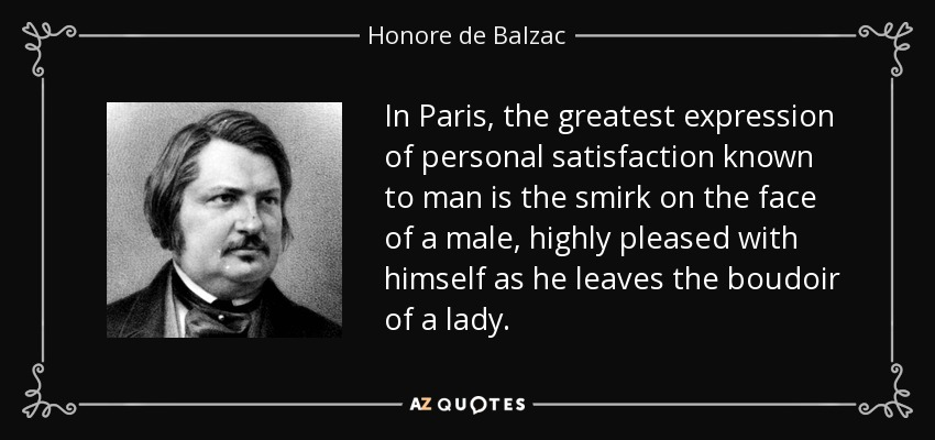 In Paris, the greatest expression of personal satisfaction known to man is the smirk on the face of a male, highly pleased with himself as he leaves the boudoir of a lady. - Honore de Balzac