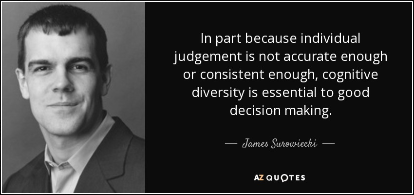 In part because individual judgement is not accurate enough or consistent enough, cognitive diversity is essential to good decision making. - James Surowiecki