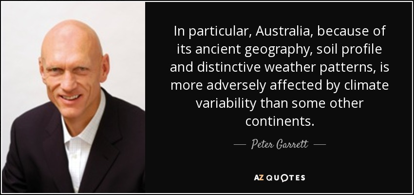 In particular, Australia, because of its ancient geography, soil profile and distinctive weather patterns, is more adversely affected by climate variability than some other continents. - Peter Garrett