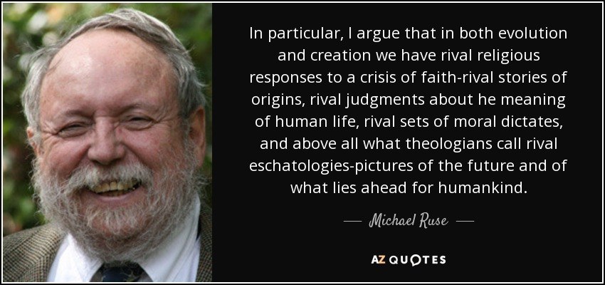 In particular, I argue that in both evolution and creation we have rival religious responses to a crisis of faith-rival stories of origins, rival judgments about he meaning of human life, rival sets of moral dictates, and above all what theologians call rival eschatologies-pictures of the future and of what lies ahead for humankind. - Michael Ruse