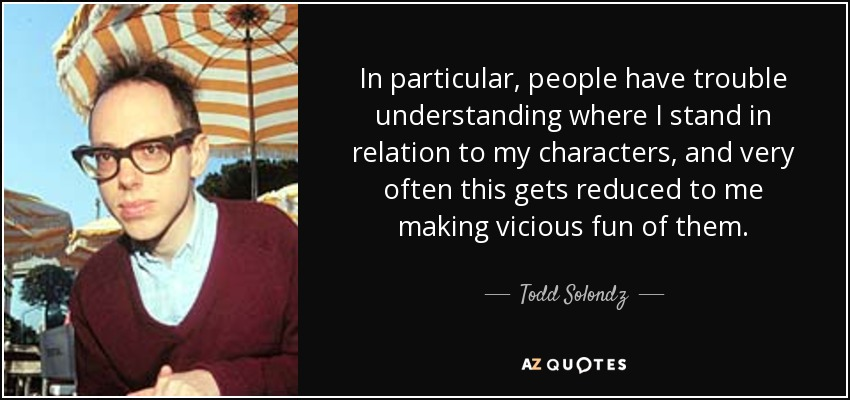 In particular, people have trouble understanding where I stand in relation to my characters, and very often this gets reduced to me making vicious fun of them. - Todd Solondz